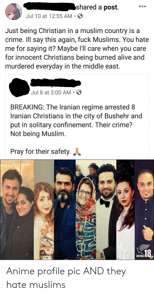 Alive, Anime, and Crime: shared a post  Jul 10 at 12:55 AM  Just being Christian in a muslim country is a  crime. Ill say this again, fuck Muslims. You hate  me for saying it? Maybe ll care when you care  for innocent Christians being burned alive and  murdered everyday in the middle east.  Jul 8 at 3:00 AM  BREAKING: The Iranian regime arrested 8  Iranian Christians in the city of Bushehr and  put in solitary confinement. Their crime?  Not being Muslim.  Pray for their safety.  ARTICLE Anime profile pic AND they hate muslims
