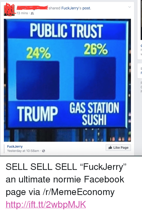 "Fuckjerry: shared FuckJerry's post.  13 mins  PUBLIC TRUST  20% 29%  TRUMP GAS STATION  SUSHI  FuckJerry  Yesterday at 10:58am  Like Page <p>SELL SELL SELL &ldquo;FuckJerry&rdquo; an ultimate normie Facebook page via /r/MemeEconomy <a href=""http://ift.tt/2wbpMJK"">http://ift.tt/2wbpMJK</a></p>"