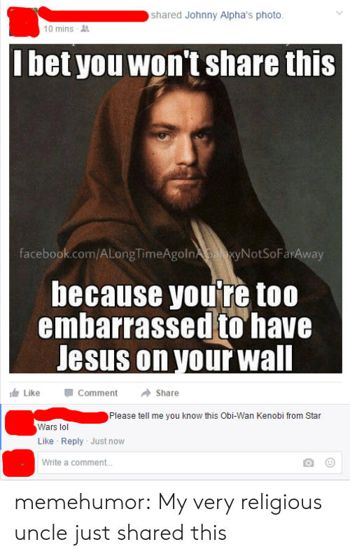 Wanly: shared Johnny Alpha's photo  10 mins-  lbet you won't share this  facebook.com/ALongTimeAgolnAyNotSoFarAway  because you're too  embarrassed to have  Jesus on vour wall  Like CommentShare  Please tell me you know this Obi-Wan Kenobi from Star  Wars lol  Like Reply Just now  Write a comment... memehumor:  My very religious uncle just shared this