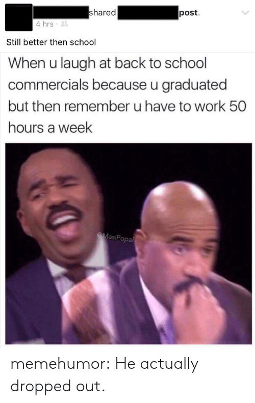 school commercials: shared  post  4 hrs  Still better then school  When u laugh at back to school  commercials because u graduated  but then remember u have to work 50  hours a week  MasiPopal memehumor:  He actually dropped out.