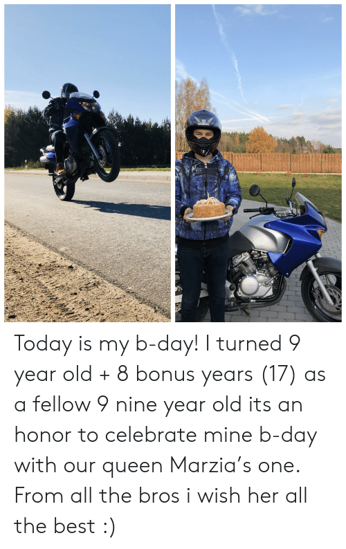 Honda, Queen, and Shark: SHARK  SIN  CIPO  HONDA Today is my b-day! I turned 9 year old + 8 bonus years (17) as a fellow 9 nine year old its an honor to celebrate mine b-day with our queen Marzia's one. From all the bros i wish her all the best :)