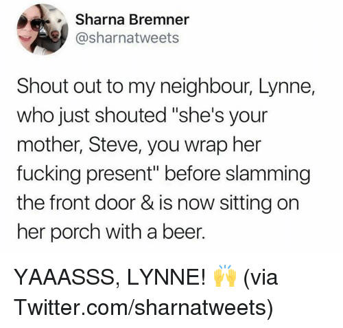 "Slamming: Sharna Bremner  @sharnatweets  Shout out to my neighbour, Lynne,  who just shouted ""she's your  mother, Steve, you wrap her  fucking present"" before slamming  the front door & is now sitting on  her porch with a beer. YAAASSS, LYNNE! 🙌  (via Twitter.com/sharnatweets)"