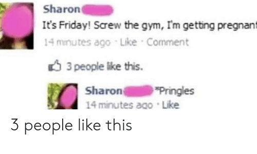 Pringles: Sharon  It's Friday! Screw the gym, Im getting pregnant  14 minutes ago Like Comment  3 people like this.  Sharon  14 minutes ago Like  Pringles 3 people like this