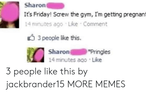 Pringles: Sharon  It's Friday! Screw the gym, Im getting pregnant  14 minutes ago Like Comment  3 people like this.  Sharon  14 minutes ago Like  Pringles 3 people like this by jackbrander15 MORE MEMES
