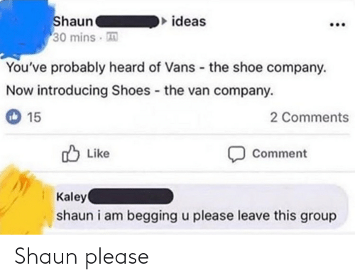 15 2: Shaun  30 mins  ideas  You've probably heard of Vans - the shoe company.  Now introducing Shoes - the van company.  15  2 Comments  Like  Comment  Kaley  shaun i am begging u please leave this group Shaun please