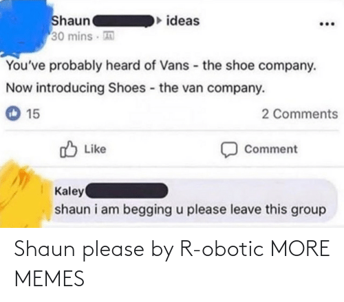 shoe: Shaun  30 mins  ideas  You've probably heard of Vans - the shoe company.  Now introducing Shoes the van company.  2 Comments  15  O Like  Comment  Kaley  shaun i am begging u please leave this group Shaun please by R-obotic MORE MEMES