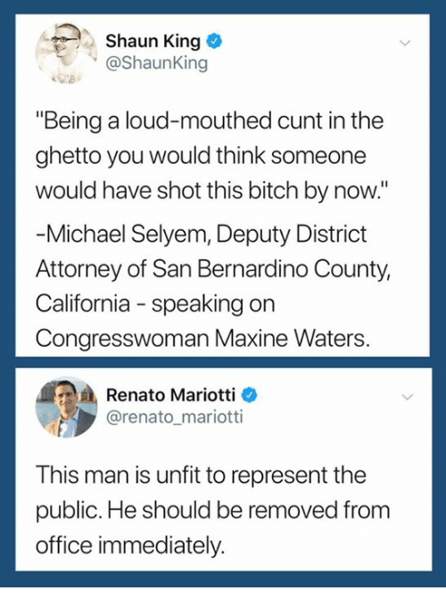 "Bitch, Ghetto, and Shaun King: . Shaun King  @Shaunking  ""Being a loud-mouthed cunt in the  ghetto you would think someone  would have shot this bitch by now.""  Michael Selyem, Deputy District  Attorney of San Bernardino County,  California - speaking on  Congresswoman Maxine Waters  Renato Mariotti e  @renato_mariotti  This man is unfit to represent the  public. He should be removed from  office immediately."