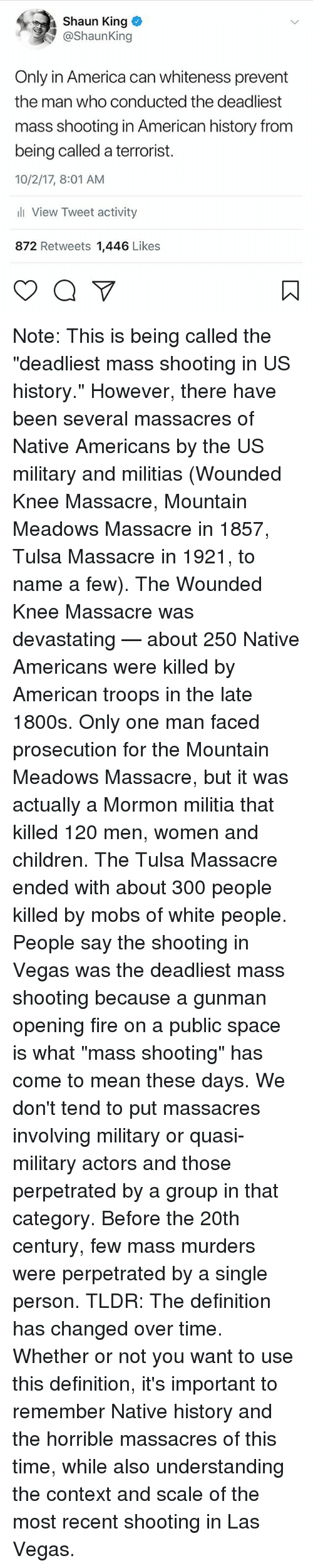 """us history: Shaun King  @ShaunKing  Only in America can whiteness prevent  the man who conducted the deadliest  mass shooting in American history from  being called a terrorist.  10/2/17, 8:01 AM  li View Tweet activity  872 Retweets 1,446 Likes Note: This is being called the """"deadliest mass shooting in US history."""" However, there have been several massacres of Native Americans by the US military and militias (Wounded Knee Massacre, Mountain Meadows Massacre in 1857, Tulsa Massacre in 1921, to name a few). The Wounded Knee Massacre was devastating — about 250 Native Americans were killed by American troops in the late 1800s. Only one man faced prosecution for the Mountain Meadows Massacre, but it was actually a Mormon militia that killed 120 men, women and children. The Tulsa Massacre ended with about 300 people killed by mobs of white people. People say the shooting in Vegas was the deadliest mass shooting because a gunman opening fire on a public space is what """"mass shooting"""" has come to mean these days. We don't tend to put massacres involving military or quasi-military actors and those perpetrated by a group in that category. Before the 20th century, few mass murders were perpetrated by a single person. TLDR: The definition has changed over time. Whether or not you want to use this definition, it's important to remember Native history and the horrible massacres of this time, while also understanding the context and scale of the most recent shooting in Las Vegas."""