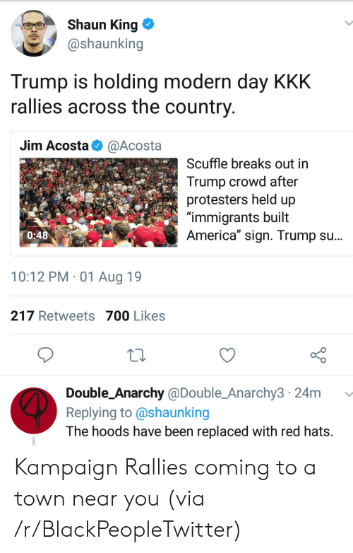 """Anarchy: Shaun King  @shaunking  Trump is holding modern day KKK  rallies across the country  Jim Acosta  @Acosta  Scuffle breaks out in  Trump crowd after  protesters held up  """"immigrants built  America"""" sign. Trump su...  0:48  10:12 PM 01 Aug 19  217 Retweets 700 Likes  Double_Anarchy @Double_Anarchy3 24m  Replying to @shaunking  The hoods have been replaced with red hats. Kampaign Rallies coming to a town near you (via /r/BlackPeopleTwitter)"""
