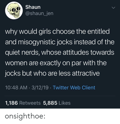 Gif, Girls, and Tumblr: Shaun  @shaun_jen  why would girls choose the entitled  and misogynistic jocks instead of the  quiet nerds, whose attitudes towards  women are exactly on par with the  jocks but who are less attractive  10:48 AM 3/12/19 Twitter Web Client  1,186 Retweets 5,885 Likes onsighthoe: