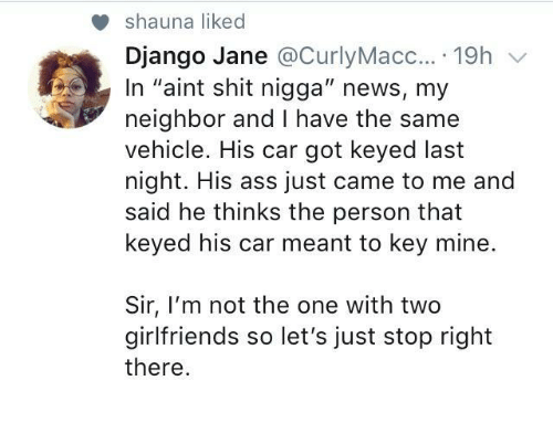 "Django: shauna liked  Django Jane @CurlyMacc....19h v  In ""aint shit nigga"" news, my  neighbor and I have the same  vehicle. His car got keyed last  night. His ass just came to me and  said he thinks the person that  keyed his car meant to key mine.  Sir, I'm not the one with two  girlfriends so let's just stop right  there"