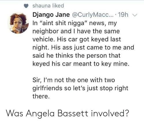 "Django: shauna liked  Django Jane @CurlyMacc....19h v  In ""aint shit nigga"" news, my  neighbor and I have the same  vehicle. His car got keyed last  night. His ass just came to me and  said he thinks the person that  keyed his car meant to key mine.  Sir, I'm not the one with two  girlfriends so let's just stop right  there Was Angela Bassett involved?"