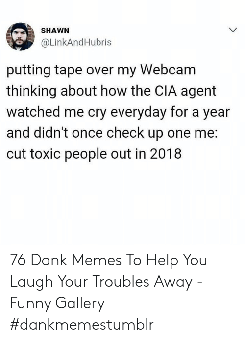 Dank, Funny, and Memes: SHAWN  @LinkAndHubris  putting tape over my Webcam  thinking about how the CIA agent  watched me cry everyday for a year  and didn't once check up one me:  cut toxic people out in 2018 76 Dank Memes To Help You Laugh Your Troubles Away - Funny Gallery #dankmemestumblr