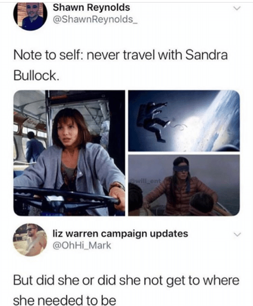 Sandra Bullock, Travel, and Never: Shawn Reynolds  @ShawnReynolds  Note to self: never travel with Sandra  Bullock  @will ent  liz warren campaign updates  @OhHi_Mark  But did she or did she not get to where  she needed to be