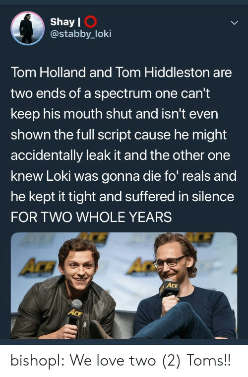 shay: Shay l  @stabby_loki  I O  Tom Holland and Tom Hiddleston are  two ends of a spectrum one can't  keep his mouth shut and isn't even  shown the full script cause he might  accidentally leak it and the other one  knew Loki was gonna die fo reals and  he kept it tight and suffered in silence  FOR TWO WHOLE YEARS  ACE bishopl:  We love two (2) Toms!!