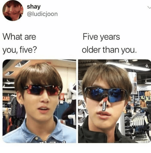 shay: shay  @ludicjoon  What are  Five years  older than you  you, five?