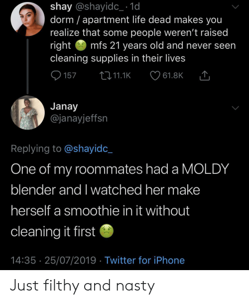 shay: shay @shayidc_ 1d  dorm apartment life dead makes you  realize that some people weren't raised  right  cleaning supplies in their lives  mfs 21 years old and never seen  157  2i11.1K  61.8K  Janay  @janayjeffsn  Replying to @shayidc_  One of my roommates had a MOLDY  blender and I watched her make  herself a smoothie in it without  cleaning it first  14:35 25/07/2019 Twitter for iPhone Just filthy and nasty