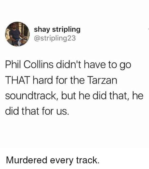 shay: shay stripling  @stripling23  Phil Collins didn't have to go  THAT hard for the Tarzan  soundtrack, but he did that, he  did that for us. Murdered every track.