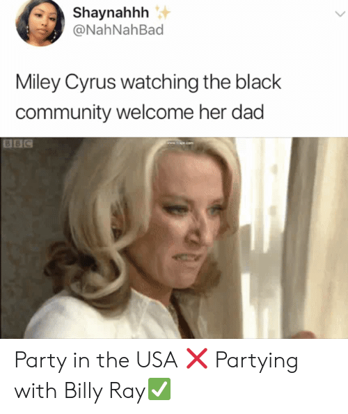 Community, Dad, and Miley Cyrus: Shaynahhh  @NahNahBad  Miley Cyrus watching the black  community welcome her dad  BBC Party in the USA ❌ Partying with Billy Ray✅