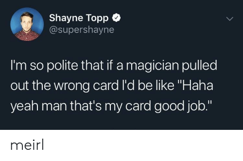 "Pulled Out: Shayne Topp  @supershayne  I'm so polite that if a magician pulled  out the wrong card l'd be like ""Haha  yeah man that's my card good job."" meirl"