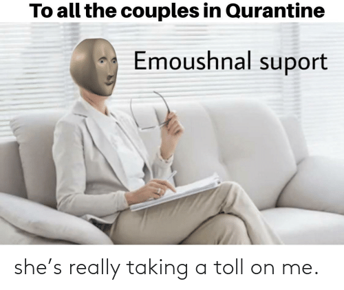 toll: she's really taking a toll on me.
