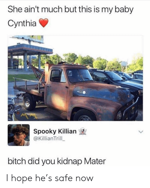 Bitch, Spooky, and Hope: She ain't much but this is my baby  Cynthia  Spooky Killian  @KillianTrill  bitch did you kidnap Mater I hope he's safe now