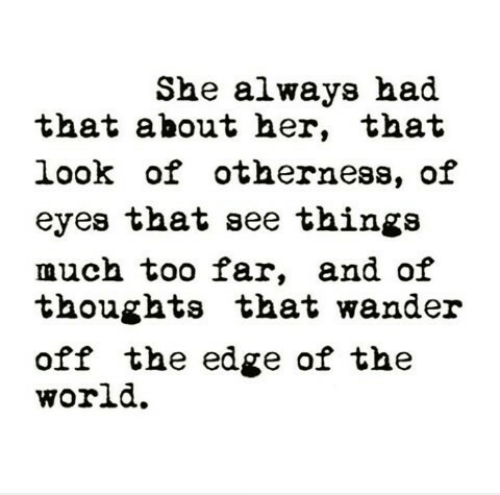 That Look: She always had  that about her, that  look of otherness, of  eyes that see thinga  much too far, and oif  thoughts that wander  off the edge of the  world.