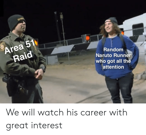 Area 51 Raid: SHE  Area 51  Raid  Random  Naruto Runner  who got all the  attention We will watch his career with great interest