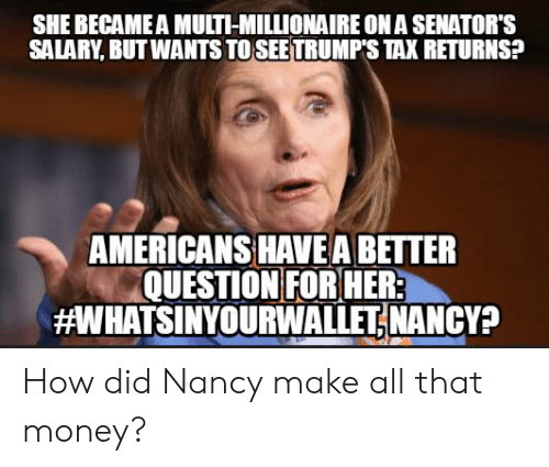 Memes, Money, and All That: SHE BECAME A MULTI-MILLIONAIRE ON A SENATOR'S  SALARY, BUT WANTS TO SEETRUMP'S TAX RETURNS?  AMERICANS HAVE A BETTER  QUESTION FOR HER  aWHATSINYOURWALLETİ NANCY? How did Nancy make all that money?