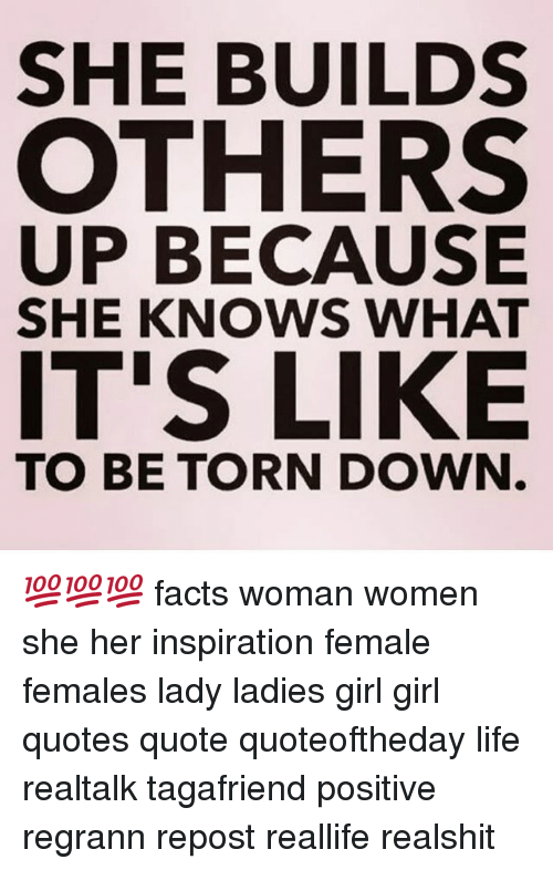 Facts, Life, and Memes: SHE BUILDS  OTHERS  UP BECAUSE  SHE KNOWS WHAT  IT'S LIKE  TO BE TORN DOWN 💯💯💯 facts woman women she her inspiration female females lady ladies girl girl quotes quote quoteoftheday life realtalk tagafriend positive regrann repost reallife realshit