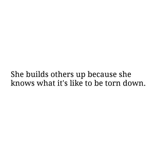 She Knows, Torn, and Down: She builds others up because she  knows what it's like to be torn down