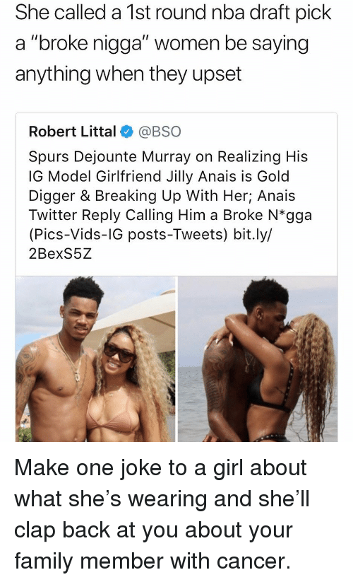 """gold digger: She called a 1st round nba draft pick  a """"broke nigga"""" women be saying  anything when they upset  Robert Littal@BSO  Spurs Dejounte Murray on Realizing His  IG Model Girlfriend Jilly Anais is Gold  Digger & Breaking Up With Her; Anais  Twitter Reply Calling Him a Broke N*gga  (Pics-Vids-IG posts-Tweets) bit.ly/  2BexS5Z Make one joke to a girl about what she's wearing and she'll clap back at you about your family member with cancer."""