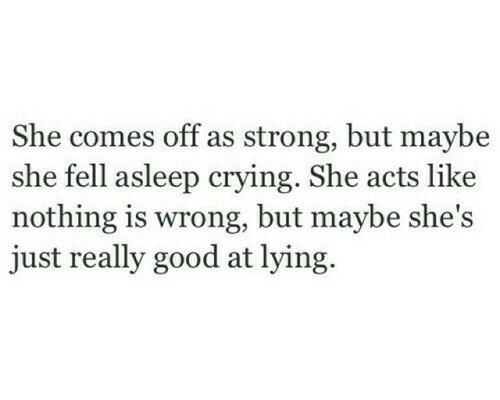 But Maybe: She comes off as strong, but maybe  she fell asleep crying. She acts like  nothing is wrong, but maybe she's  just really good at lying.
