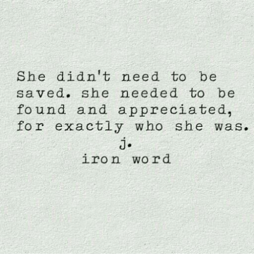 Word, Iron, and Who: She didn't need to be  saved. she needed to be  fo und and appreciated,  for exactly who she was.  j.  iron word