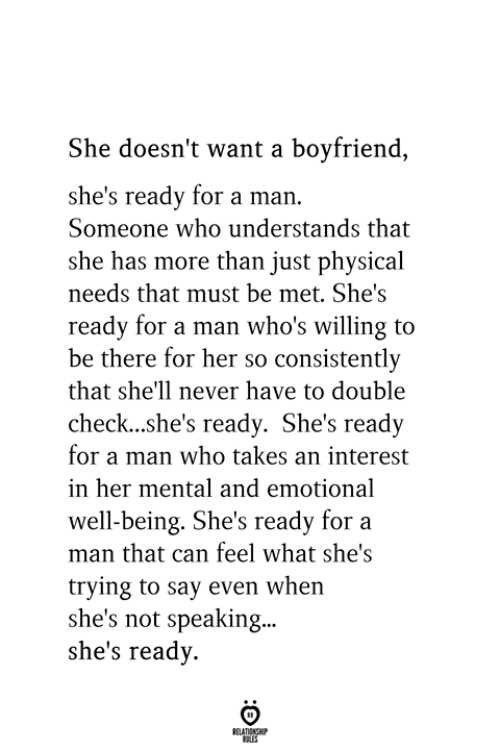 Boyfriend, Physical, and Never: She doesn't want a boyfriend,  she's ready for a man.  Someone who understands that  she has more than just physical  needs that must be met. She's  ready for a man who's willing to  be there for her so consistently  that she'll never have to double  check...she's ready. She's ready  for a man who takes an interest  in her mental and emotional  well-being. She's ready for a  man that can feel what she's  trying to say even when  she's not speaking..  she's ready.
