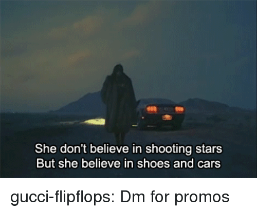 Cars, Gucci, and Shoes: She don't believe in shooting stars  But she believe in shoes and cars gucci-flipflops:  Dm for promos