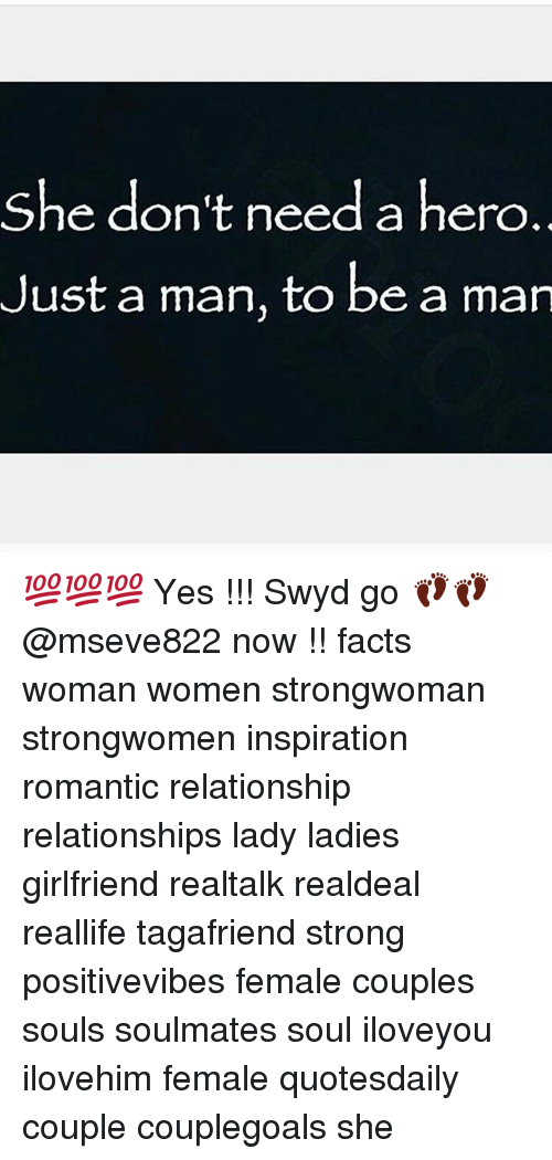 Facts, Memes, and Relationships: She don't need a hero  Just a man, to be a man  she don t need a nero. 💯💯💯 Yes !!! Swyd go 👣👣 @mseve822 now !! facts woman women strongwoman strongwomen inspiration romantic relationship relationships lady ladies girlfriend realtalk realdeal reallife tagafriend strong positivevibes female couples souls soulmates soul iloveyou ilovehim female quotesdaily couple couplegoals she