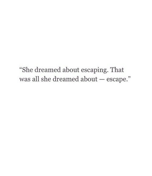 """She, All, and Escape: She dreamed about escaping. That  was all she dreamed about escape."""""""