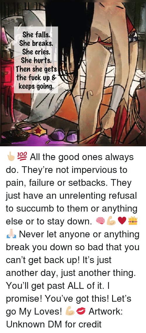 Bad, Memes, and Break: She falls.  She breaks.  She cries.  She hurts.  Then she gets  the fuck up s  keeps going. 👆🏼💯 All the good ones always do. They're not impervious to pain, failure or setbacks. They just have an unrelenting refusal to succumb to them or anything else or to stay down. 🧠💪🏼♥️👑🙏🏻 Never let anyone or anything break you down so bad that you can't get back up! It's just another day, just another thing. You'll get past ALL of it. I promise! You've got this! Let's go My Loves! 💪🏼💋 Artwork: Unknown DM for credit