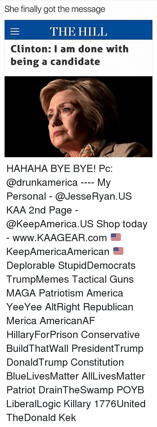 dones: She finally got the message  THE HILL  Clinton: I am done with  being a candidate HAHAHA BYE BYE! Pc: @drunkamerica ---- My Personal - @JesseRyan.US KAA 2nd Page - @KeepAmerica.US Shop today - www.KAAGEAR.com 🇺🇸 KeepAmericaAmerican 🇺🇸 Deplorable StupidDemocrats TrumpMemes Tactical Guns MAGA Patriotism America YeeYee AltRight Republican Merica AmericanAF HillaryForPrison Conservative BuildThatWall PresidentTrump DonaldTrump Constitution BlueLivesMatter AllLivesMatter Patriot DrainTheSwamp POYB LiberalLogic Killary 1776United TheDonald Kek