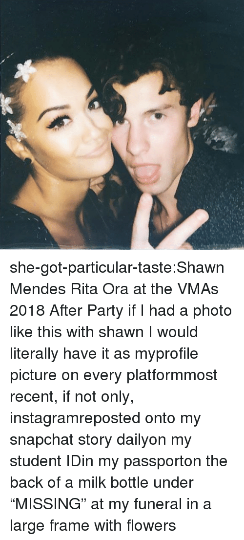 """Profile Picture: she-got-particular-taste:Shawn Mendes  Rita Ora at the VMAs 2018 After Party    if I had a photo like this with shawnI would literally have it as myprofile picture on every platformmost recent, if not only, instagramreposted onto my snapchat story dailyon my student IDin my passporton the back of a milk bottle under """"MISSING""""at my funeral in a large frame with flowers"""
