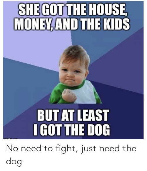 hous: SHE GOT THE HOUS,  MONEY, AND THE KIDS  BUT AT LEAST  I GOT THE DOG  imaflin com No need to fight, just need the dog
