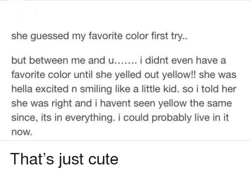 Cute, Live, and Her: she guessed my favorite color first try  but between me and u i didnt even have a  favorite color until she yelled out yellow!! she was  hella excited n smiling like a little kid. so i told her  she was right and i havent seen yellow the same  since, its in everything. i could probably live in it  now That's just cute