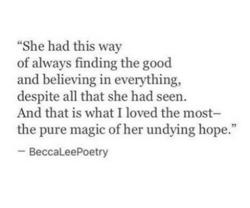 "Good, Magic, and All That: ""She had this way  of always finding the good  and believing in everything,  despite all that she had seen  And that is what I loved the most-  the pure magic of her undying hope.""  -BeccaLeePoetry"