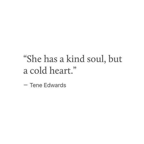 """Heart, Cold, and Soul: She has a kind soul, but  a cold heart.""""  05  Tene Edwards"""