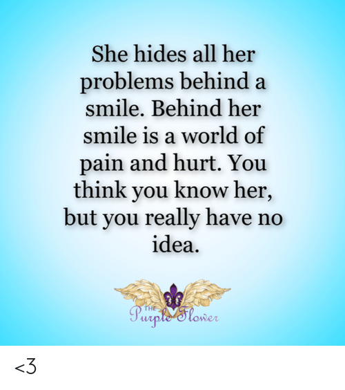 Memes, Smile, and World: She hides all her  problems behind a  smile. Behind her  smile is a world of  pain and hurt. You  think you know her,  but you really have no  idea  THE  Purple'tower <3