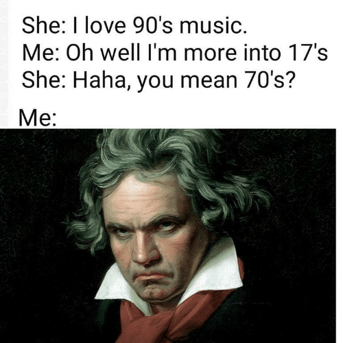 Love, Music, and Mean: She: I love 90's music.  Me: Oh well I'm more into 17's  She: Haha, you mean 70's?  Mе: