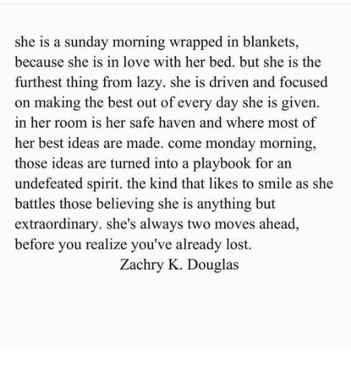 Lazy, Love, and Lost: she is a sunday morning wrapped in blankets,  because she is in love with her bed. but she is the  furthest thing from lazy. she is driven and focused  on making the best out of every day she is given.  in her room is her safe haven and where most of  her best ideas are made. come monday morning,  those ideas are turned into a playbook for an  undefeated spirit. the kind that likes to smile as she  battles those believing she is anything but  extraordinary. she's always two moves ahead,  before you realize you've already lost.  Zachry K. Douglas