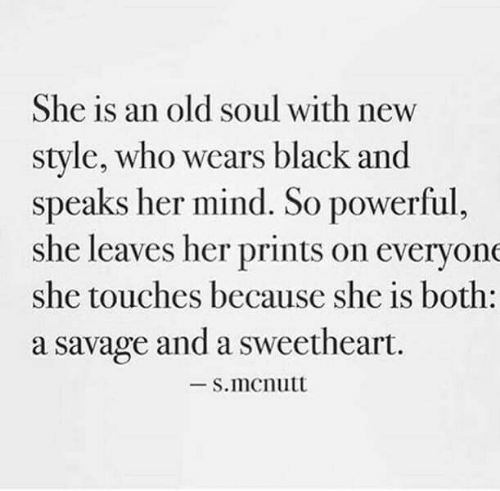 old soul: She is an old soul with new  style, who wears black and  speaks her mind. So powerful,  she leaves her prints on everyone  she touches because she is both:  a savage and a sweetheart.  -S.mcnutt