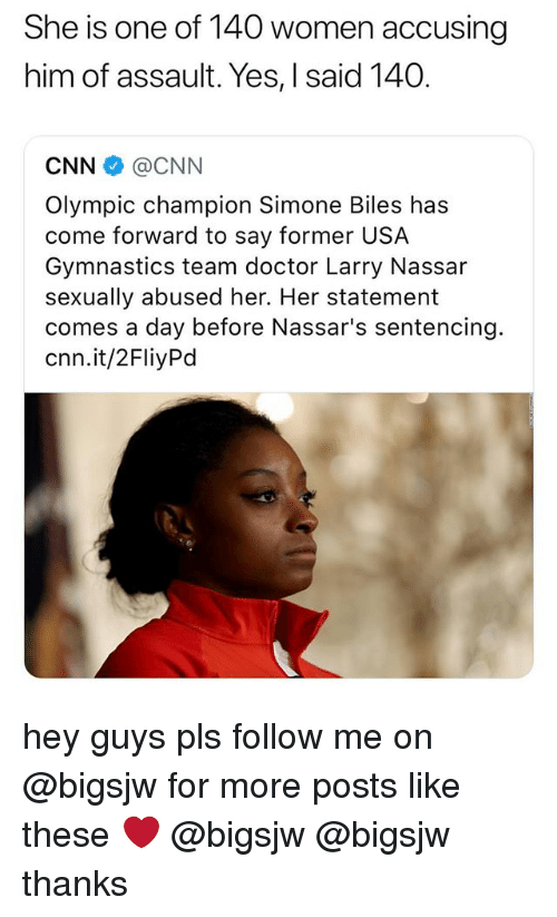 simone biles: She is one of 140 women accusing  him of assault. Yes, I said 140.  CNN @CNN  Olympic champion Simone Biles has  come forward to say former USA  Gymnastics team doctor Larry Nassar  sexually abused her. Her statement  comes a day before Nassar's sentencing.  cnn.it/2FliyPd hey guys pls follow me on @bigsjw for more posts like these ❤️ @bigsjw @bigsjw thanks
